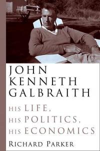 John Kenneth Galbraith - his Life, his Politics, his Economics